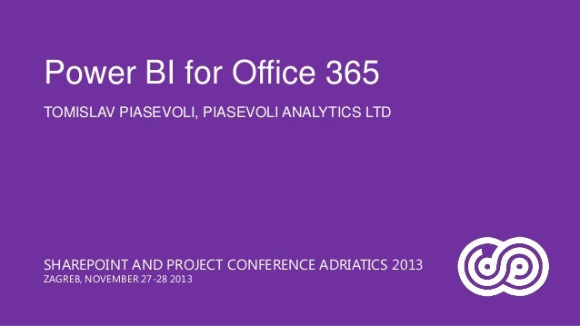 Power BI for Office 365 TOMISLAV PIASEVOLI, PIASEVOLI ANALYTICS LTD  SHAREPOINT AND PROJECT CONFERENCE ADRIATICS 2013 ZAGR...