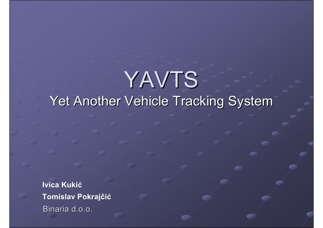 YAVTS   Yet Another Vehicle Tracking System     Ivica Kukić Tomislav Pokrajčić Binaria d.o.o.