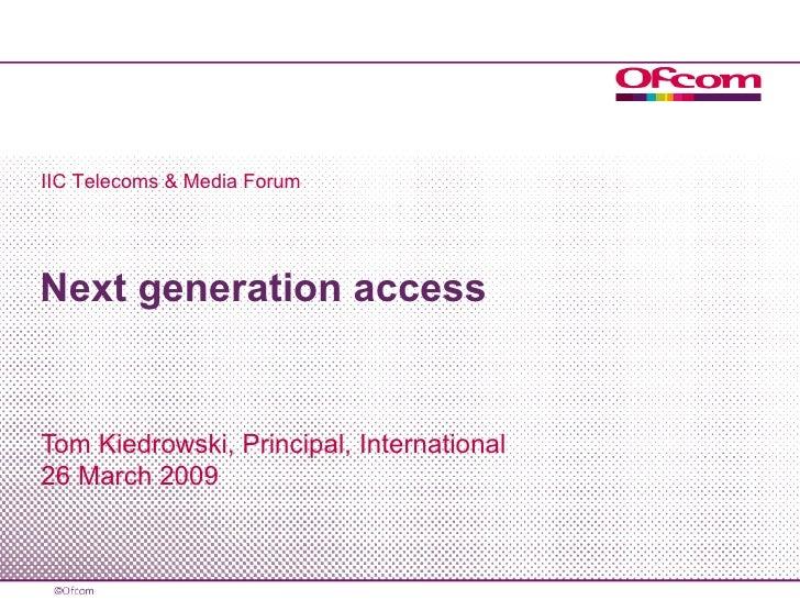 Next generation access Tom Kiedrowski, Principal, International 26 March 2009 IIC Telecoms & Media Forum