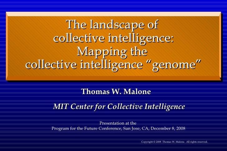 <ul><li>Thomas W. Malone MIT Center for Collective Intelligence </li></ul>The landscape of  collective intelligence: Mappi...