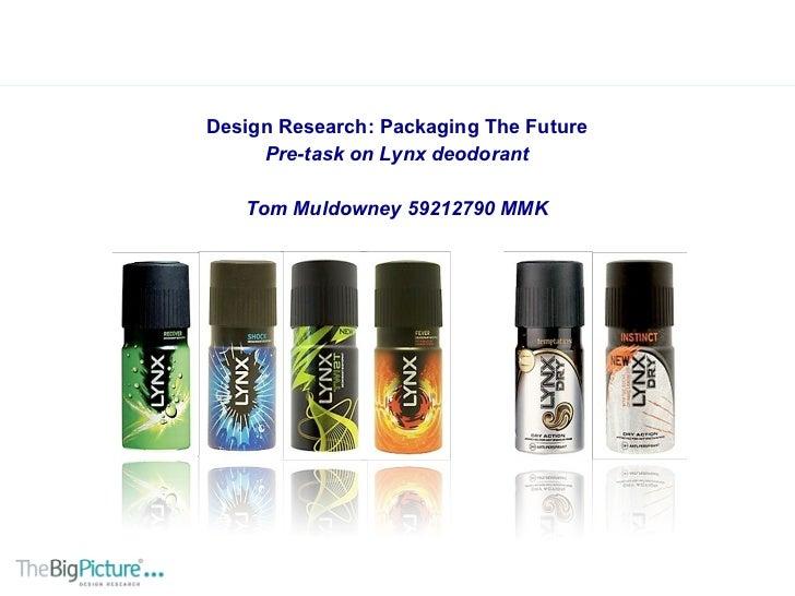 <ul><li>Design Research: Packaging The Future </li></ul><ul><li>Pre-task on Lynx deodorant </li></ul><ul><li>Tom Muldowney...