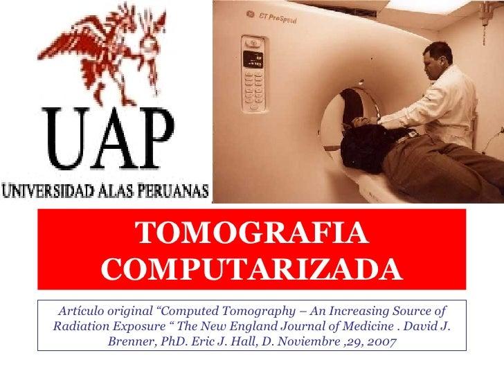 "TOMOGRAFIA COMPUTARIZADA Artículo original ""Computed Tomography – An Increasing Source of Radiation Exposure "" The New Eng..."