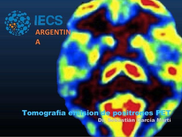 ARGENTIN   ATomografía emision de positrones PET                  Dr. Sebastián García Martí