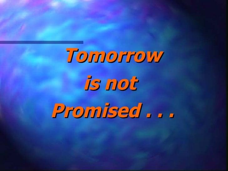 <ul><li>Tomorrow </li></ul><ul><li>is not  </li></ul><ul><li>Promised . . . </li></ul>