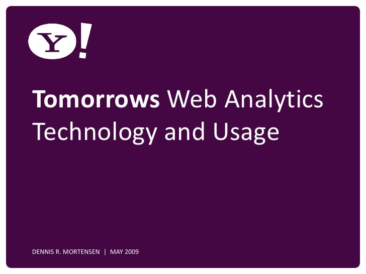 Tomorrows Web Analytics   Technology and Usage    YAHOO! CONFIDENTIAL    DENNIS R. MORTENSEN   MAY 2009
