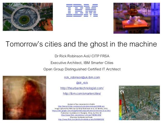 Tomorrow's cities and the ghost in the machine Dr Rick Robinson AoU CITP FRSA Executive Architect, IBM Smarter Cities Open...