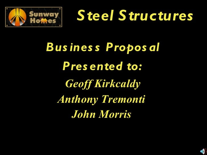 Steel Structures Business Proposal Presented to: Geoff Kirkcaldy Anthony Tremonti   John Morris