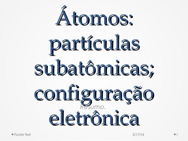 Átomos:Átomos: partículaspartículas subatômicas;subatômicas; configuraçãoconfiguração eletrônicaeletrônica Resumo. 5/17/14...