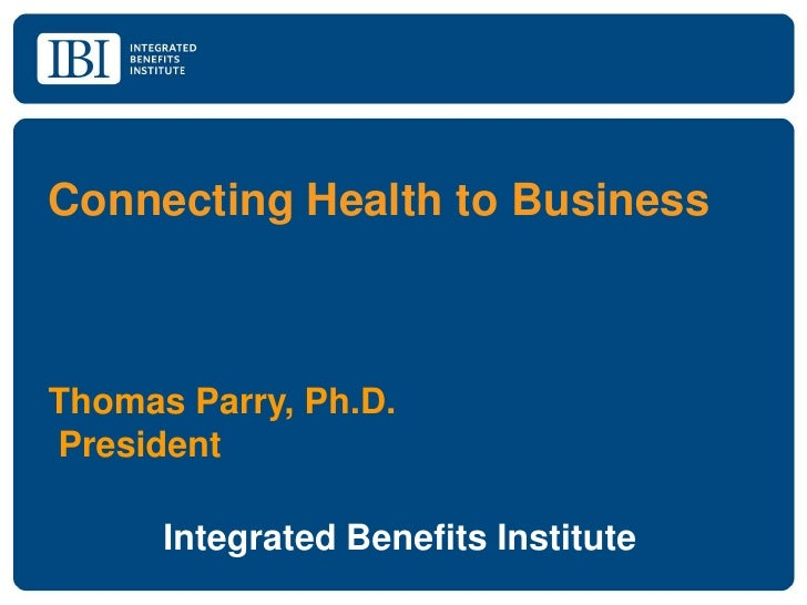 Connecting Health to BusinessThomas Parry, Ph.D.President      Integrated Benefits Institute