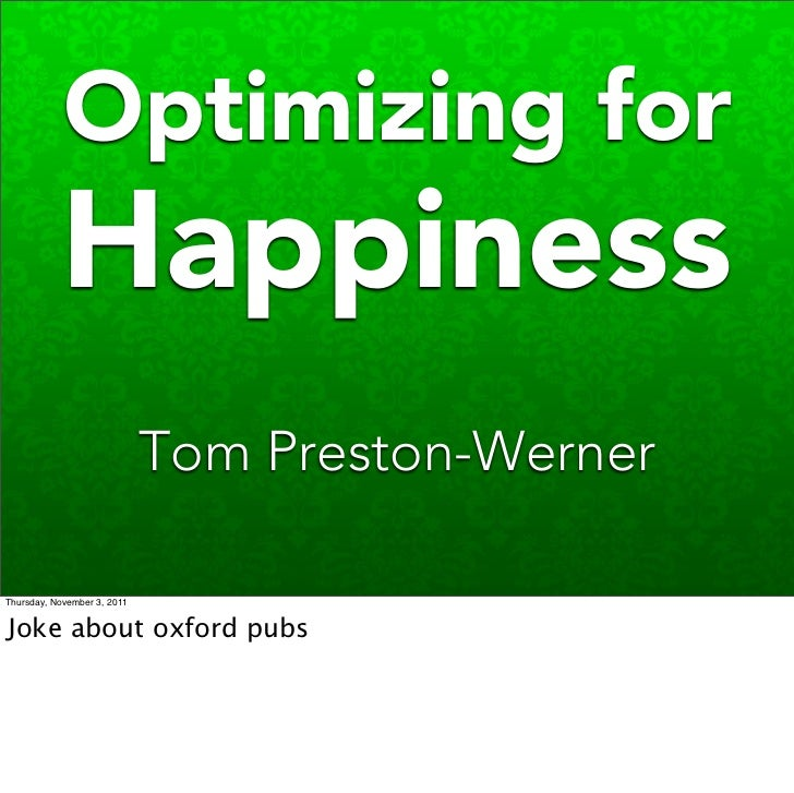 Optimizing for           Happiness                             Tom Preston-WernerThursday, November 3, 2011Joke about oxfo...