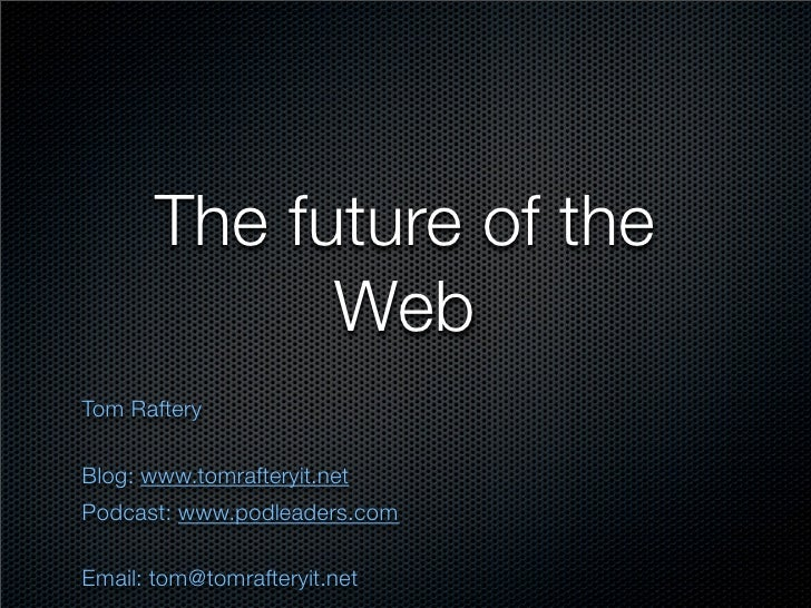 The future of the              Web Tom Raftery  Blog: www.tomrafteryit.net Podcast: www.podleaders.com  Email: tom@tomraft...