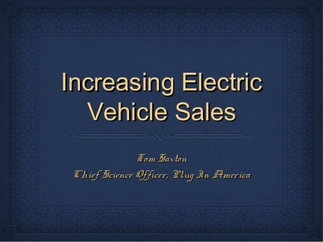 Increasing ElectricIncreasing Electric Vehicle SalesVehicle Sales Tom SaxtonTom Saxton Chief Science Officer, Plug In Amer...