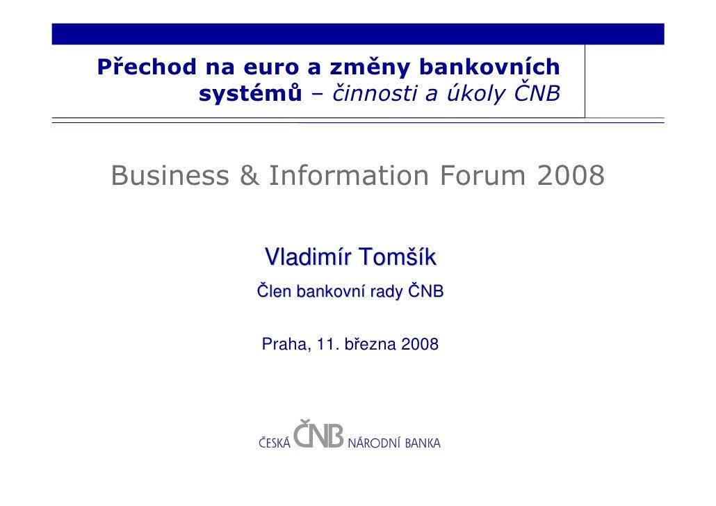 Přechod na euro a změny bankovních        systémů – činnosti a úkoly ČNB    Business & Information Forum 2008             ...