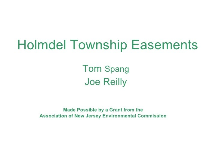 Holmdel Township Easements Tom  Spang Joe Reilly Made Possible by a Grant from the Association of New Jersey Environmental...