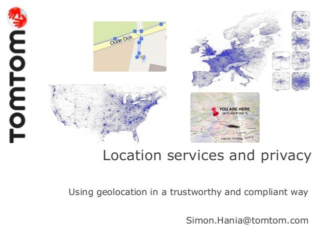 Location services and privacyUsing geolocation in a trustworthy and compliant waySimon.Hania@tomtom.com
