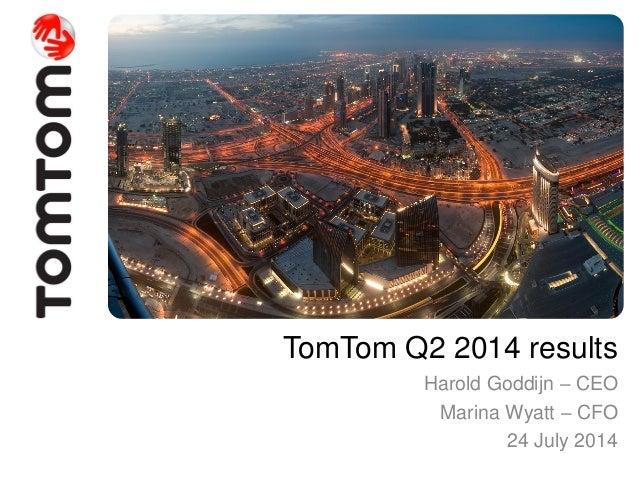 TomTom Q2 2014 results Harold Goddijn – CEO Marina Wyatt – CFO 24 July 2014