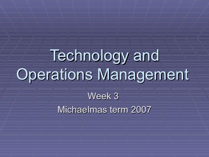 Technology andOperations Management           Week 3     Michaelmas term 2007