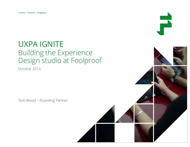 Document File Name 00 Month 2014 9 London | Norwich | Singapore UXPA IGNITE Building the Experience Design studio at Foolp...