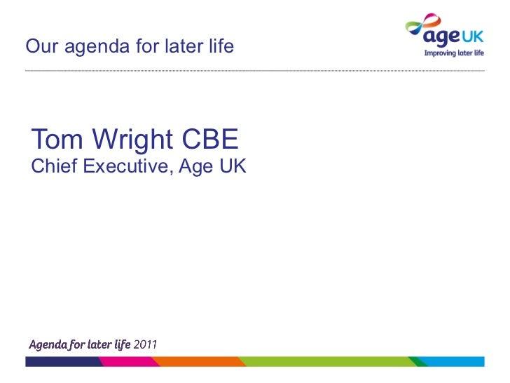 Our agenda for later life <ul><li>Tom Wright CBE </li></ul><ul><li>Chief Executive, Age UK </li></ul>