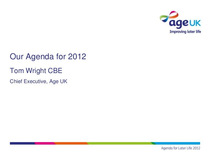 Our Agenda for 2012Tom Wright CBEChief Executive, Age UK