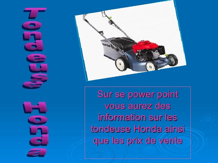 Sur se power point vous aurez des information sur les tondeuse Honda ainsi que les prix de vente Tondeuse Honda