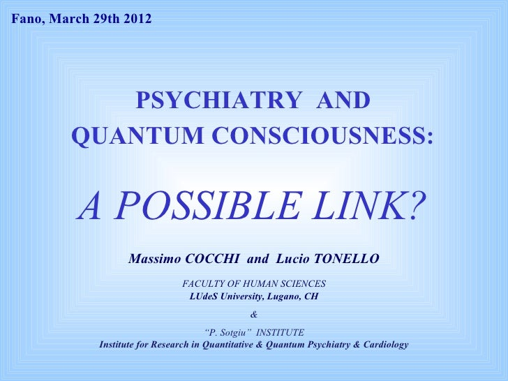 Fano, March 29th 2012           PSYCHIATRY AND        QUANTUM CONSCIOUSNESS:         A POSSIBLE LINK?                   Ma...