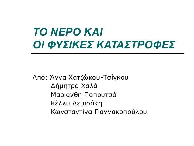 ΤΟ ΝΕΡΟ ΚΑΙΟΙ ΦΥΣΙΚΕΣ ΚΑΤΑΣΤΡΟΦΕΣΑπό: Άννα Χατζώκου-ΤσίγκουΔήμητρα ΧαλάΜαριάνθη ΠαπουτσάΚέλλυ ΔεμιράκηΚωνσταντίνα Γιαννακο...