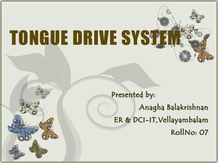 TONGUE DRIVE SYSTEM           Presented by:                   Anagha Balakrishnan           ER & DCI-IT,Vellayambalam     ...