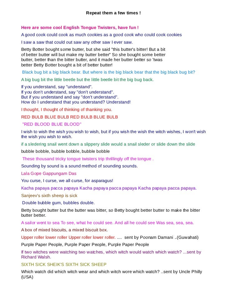 Repeat them a few times !Here are some cool English Tongue Twisters, have fun !A good cook could cook as much cookies as a...