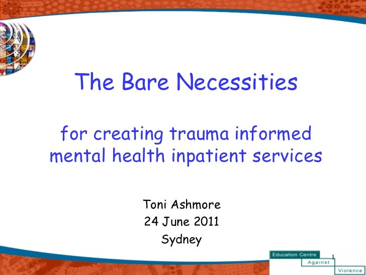 The Bare Necessities for creating trauma informedmental health inpatient services          Toni Ashmore          24 June 2...