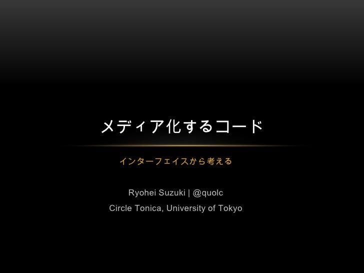 インターフェイスから考える<br />Ryohei Suzuki | @quolc<br />Circle Tonica, University of Tokyo<br />メディア化するコード<br />