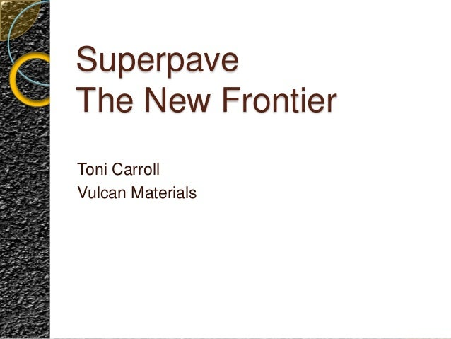 Superpave The New Frontier Toni Carroll Vulcan Materials