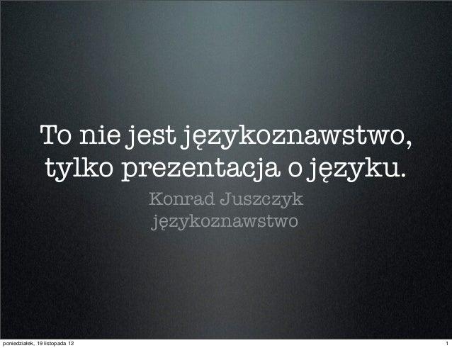 To nie jest językoznawstwo,              tylko prezentacja o języku.                                Konrad Juszczyk       ...