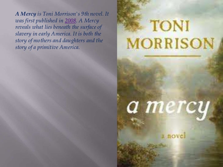 a mercy morrison A mercy is toni morrison's ninth novel it was published in 2008 a mercy reveals what lies beneath the surface of slavery in early america it is both the story of.