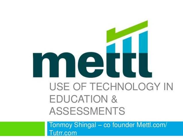 USE OF TECHNOLOGY IN EDUCATION & ASSESSMENTS Tonmoy Shingal – co founder Mettl.com/ Tutrr.com