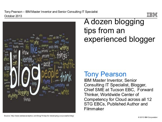 Tony Pearson – IBM Master Inventor and Senior Consulting IT Specialist October 2013  A dozen blogging tips from an experie...