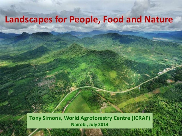 Tony Simons, World Agroforestry Centre (ICRAF) Nairobi, July 2014 Landscapes for People, Food and Nature