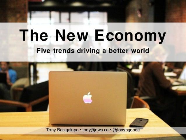 The New Economy Five trends driving a better world   Tony Bacigalupo • tony@nwc.co • @tonybgoode