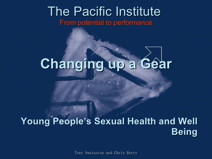 The Pacific Institute From potential to performance Tony Swainston and Chris Berry Changing up a Gear Young People's Sexua...