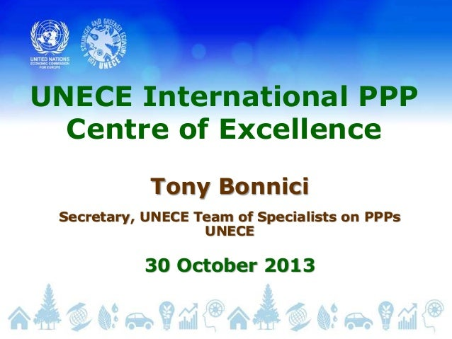 UNECE International PPP Centre of Excellence Tony Bonnici Secretary, UNECE Team of Specialists on PPPs UNECE  30 October 2...