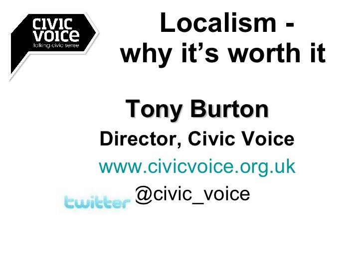 Tony Burton Director, Civic Voice www.civicvoice.org.uk @civic_voice  Localism - why it's worth it