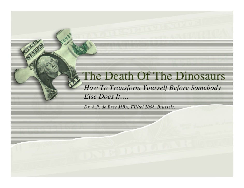 The Death Of The Dinosaurs How To Transform Yourself Before Somebody Else Does It…. Dr. A.P. de Bree MBA, FINtel 2008, Bru...
