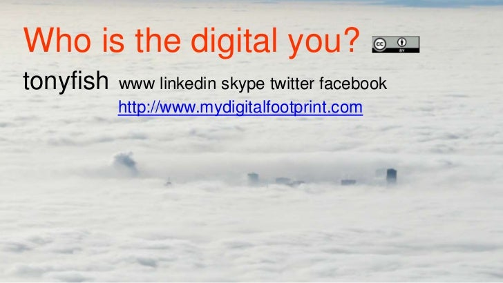 Who is the digital you?tonyfish   www linkedin skype twitter facebook           http://www.mydigitalfootprint.com