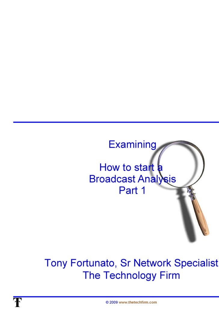 Examining How to start a  Broadcast Analysis Part 1 Tony Fortunato, Sr Network Specialist The Technology Firm