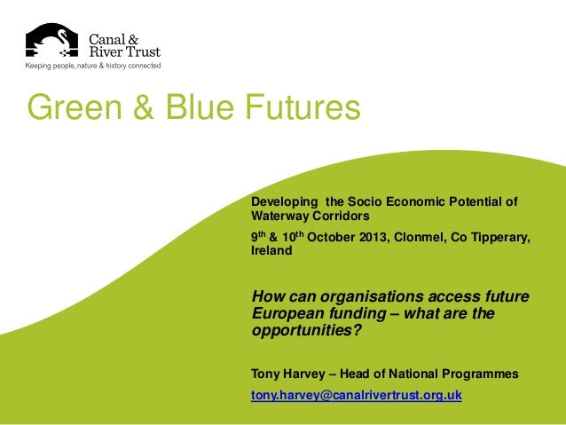 Green & Blue Futures Developing the Socio Economic Potential of Waterway Corridors 9th & 10th October 2013, Clonmel, Co Ti...