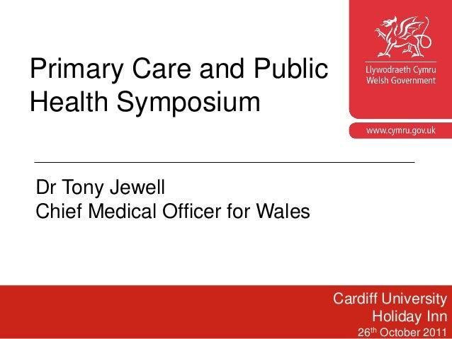Primary Care and PublicHealth Symposium                                      www.cymru.gov.ukDr Tony JewellChief Medical O...