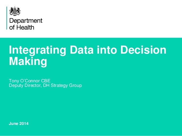 Integrating Data into Decision Making Tony O'Connor CBE Deputy Director, DH Strategy Group June 2014