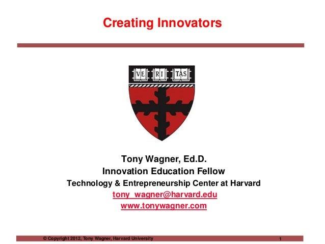 © Copyright 2012, Tony Wagner, Harvard University 1 Creating Innovators Tony Wagner, Ed.D. Innovation Education Fellow Tec...