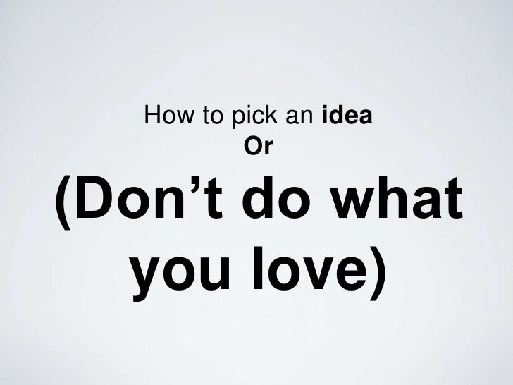 How to pick an ideaOr(Don't do what you love)<br />