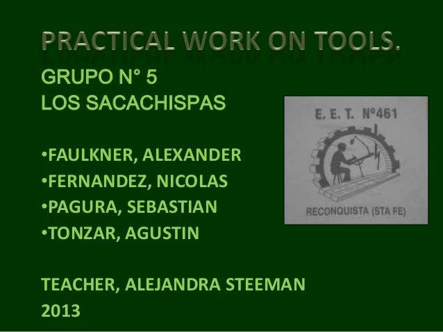 GRUPO N° 5 LOS SACACHISPAS •FAULKNER, ALEXANDER •FERNANDEZ, NICOLAS •PAGURA, SEBASTIAN •TONZAR, AGUSTIN TEACHER, ALEJANDRA...